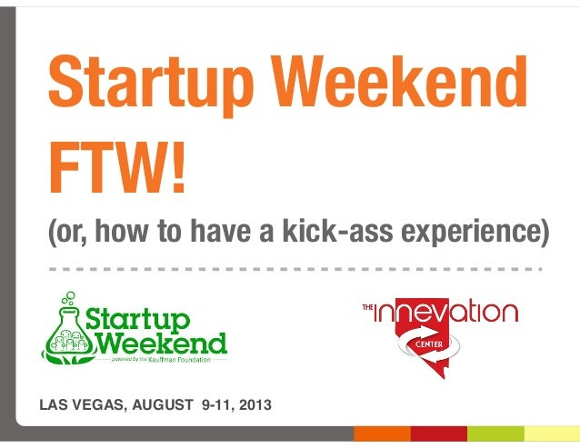 Startup Weekend FTW! (or, how to have a kick-ass experience) LAS VEGAS, AUGUST 9-11, 2013