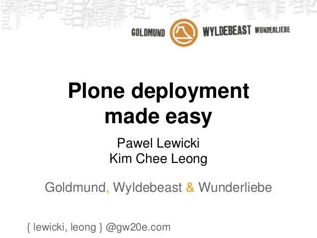 Plone deployment  made easy  Pawel Lewicki  Kim Chee Leong  Goldmund, Wyldebeast & Wunderliebe  { lewicki, leong } @gw20e....