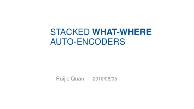 STACKED WHAT-WHERE AUTO-ENCODERS Ruijie Quan 2018/08/05