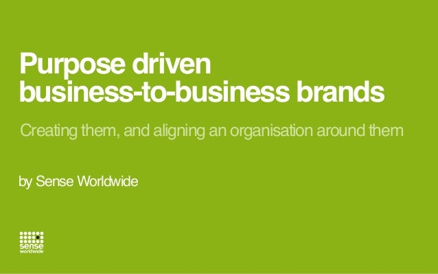 Purpose driven  business-to-business brands  Creating them, and aligning an organisation around them  by Sense Worldwide