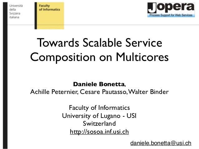 Towards Scalable Service Composition on Multicores Daniele Bonetta, Achille Peternier, Cesare Pautasso,Walter Binder Facul...