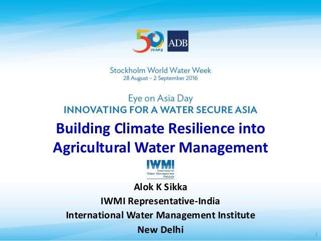Building Climate Resilience into Agricultural Water Management Alok K Sikka IWMI Representative-India International Water ...