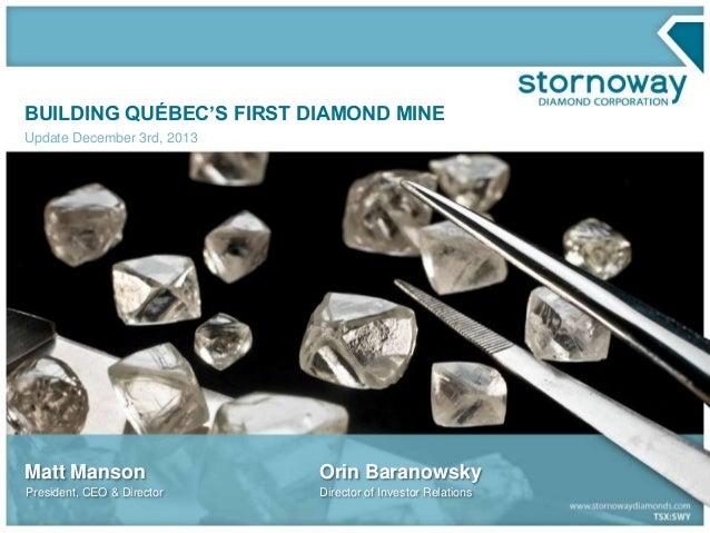 BUILDING QUÉBEC'S FIRST DIAMOND MINE Update December 3rd, 2013  Matt Manson  Orin Baranowsky  President, CEO & Director  D...