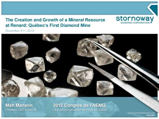 The Creation and Growth of a Mineral Resourceat Renard: Québec's First Diamond MineNovember 21st, 2012Matt Manson         ...