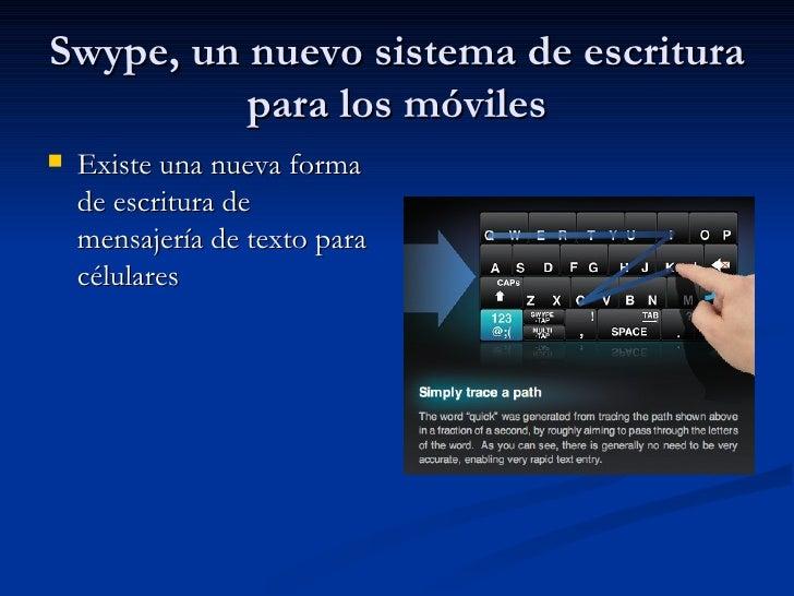 Swype, un nuevo sistema de escritura para los móviles <ul><li>Existe una nueva forma de escritura de mensajería de texto p...
