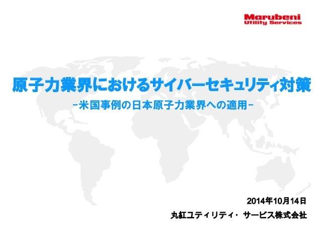 2014年10月14日 原子力業界におけるサイバーセキュリティ対策 -米国事例の日本原子力業界への適用- 丸紅ユティリティ・サービス株式会社