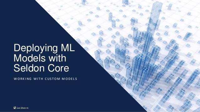 23 Deploying ML Models with Seldon Core W O R K I N G W I T H C U S T O M M O D E L S