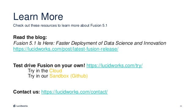 33 Learn More Read the blog: Fusion 5.1 Is Here: Faster Deployment of Data Science and Innovation https://lucidworks.com/p...