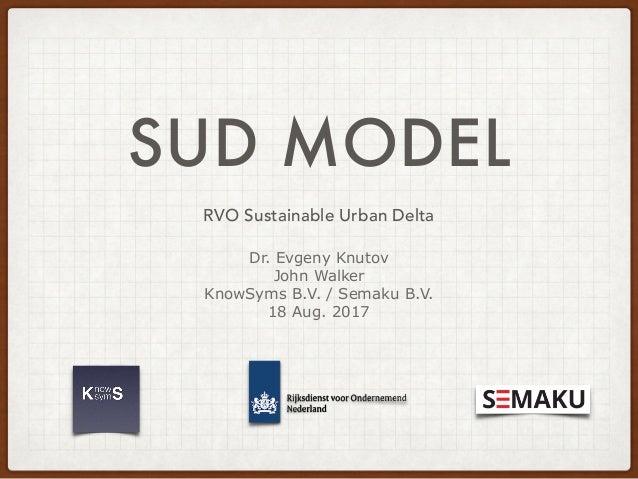 SUD MODEL RVO Sustainable Urban Delta Dr. Evgeny Knutov John Walker KnowSyms B.V. / Semaku B.V. 18 Aug. 2017