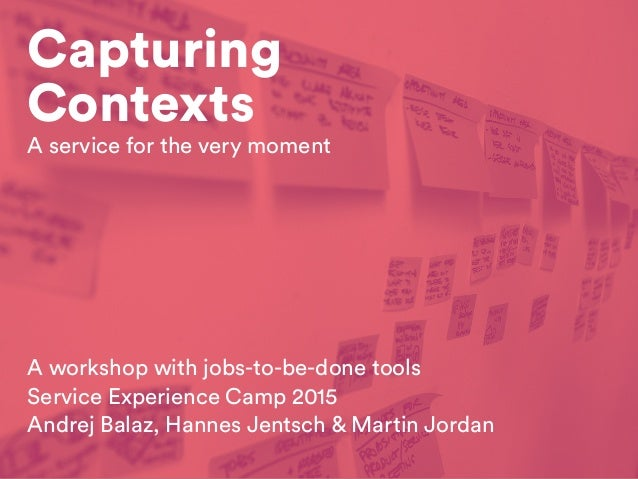 Capturing Contexts A workshop with jobs-to-be-done tools Service Experience Camp 2015 Andrej Balaz, Hannes Jentsch & Marti...