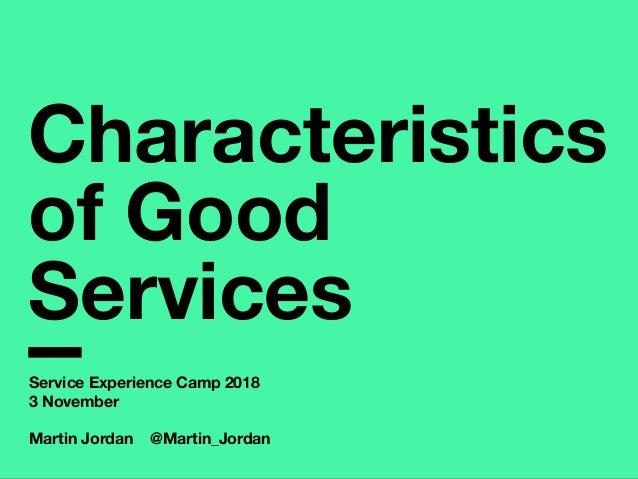 Characteristics of Good Services Service Experience Camp 2018 3 November Martin Jordan @Martin_Jordan