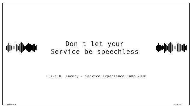 @cklavery #SXC18 Don't let your Service be speechless Clive K. Lavery - Service Experience Camp 2018