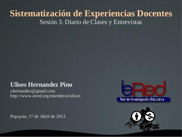 Sistematización de Experiencias Docentes               Sesión 3. Diario de Clases y EntrevistasUlises Hernandez Pinouherna...