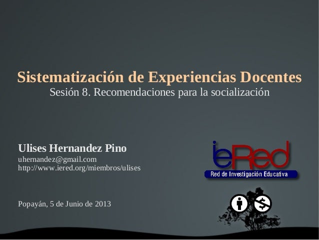 Sistematización de Experiencias DocentesSesión 8. Recomendaciones para la socializaciónUlises Hernandez Pinouhernandez@g...