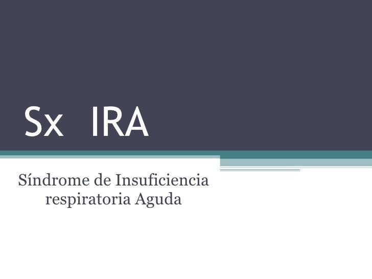 Sx  IRA Síndrome de Insuficiencia respiratoria Aguda