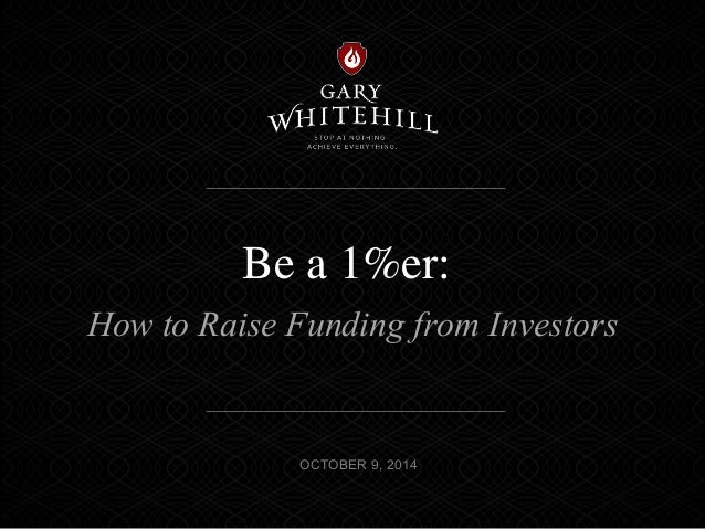 Be a 1%er:  How to Raise Funding from Investors  OCTOBER 9, 2014