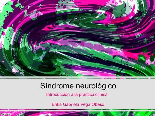 Síndrome neurológico Introducción a la práctica clínica Erika Gabriela Vega Obeso