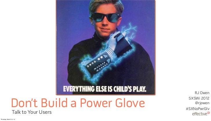RJ Owen                                            SXSWi 2012               Don't Build a Power Glove       @rjowen       ...