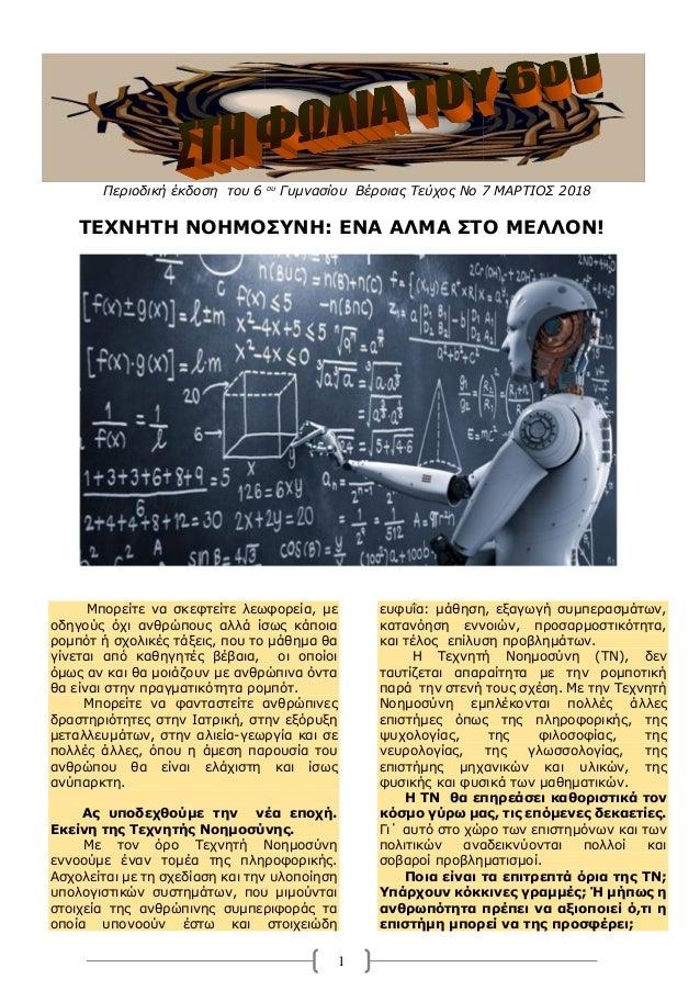1 Περιοδική έκδοση του 6 ου Γυμνασίου Βέροιας Τεύχος Νο 7 ΜΑΡΤΙΟΣ 2018 ΤΕΧΝΗΤΗ ΝΟΗΜΟΣΥΝΗ: ΕΝΑ ΑΛΜΑ ΣΤΟ ΜΕΛΛΟΝ! Μπορείτε να...