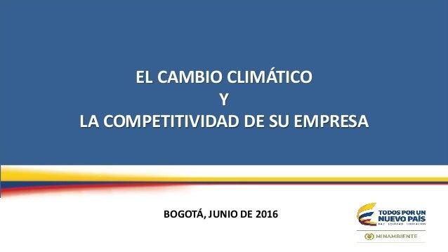 EL CAMBIO CLIMÁTICO Y LA COMPETITIVIDAD DE SU EMPRESA BOGOTÁ, JUNIO DE 2016