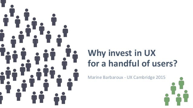 Why invest in UX for a handful of users? Marine Barbaroux - UX Cambridge 2015