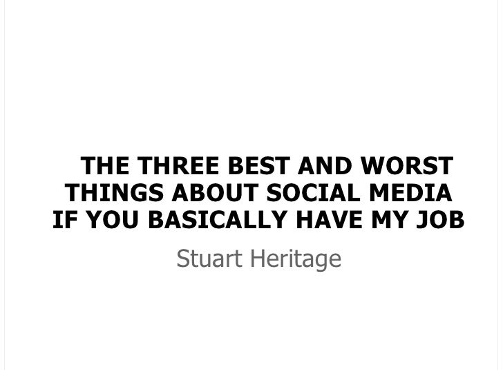 THE THREE BEST AND WORST THINGS ABOUT SOCIAL MEDIAIF YOU BASICALLY HAVE MY JOB        Stuart Heritage