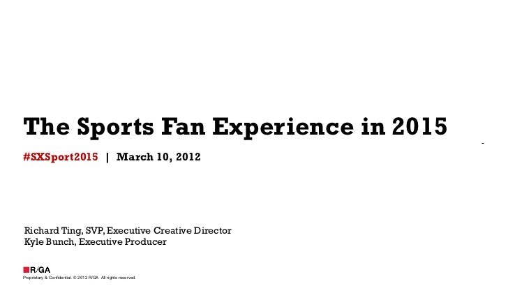 The Sports Fan Experience in 2015#SXSport2015 | March 10, 2012Richard Ting, SVP, Executive Creative DirectorKyle Bunch, Ex...