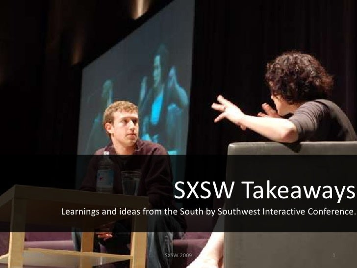 SXSW Takeaways            Learnings and ideas from the South by Southwest Interactive Conference.    4/2/2009             ...