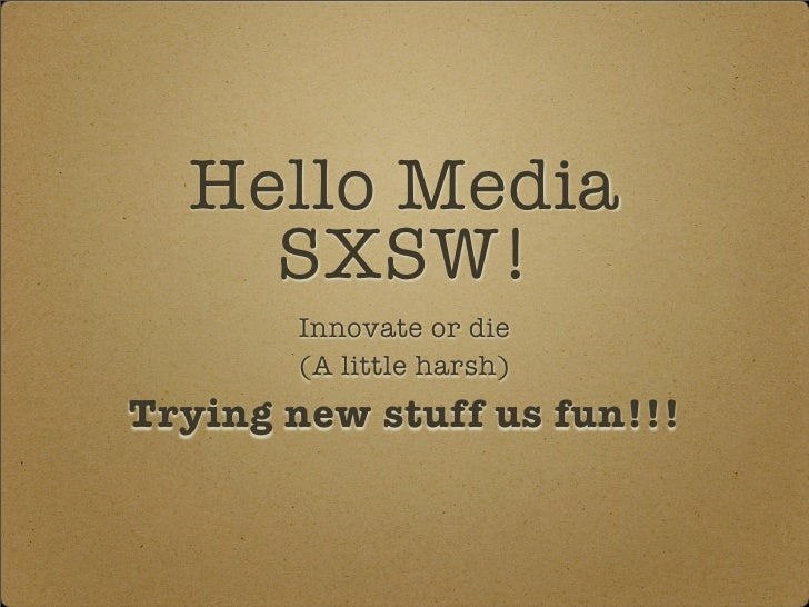 Hello Media     SXSW!         Innovate or die         (A little harsh) Trying new stuff us fun!!!