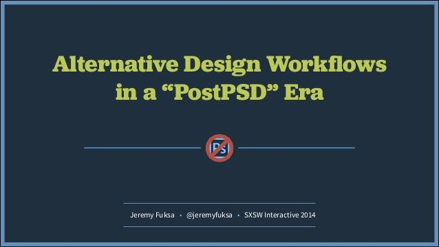 "Alternative Design Workflows in a ""PostPSD"" Era Jeremy Fuksa • @jeremyfuksa • SXSW Interactive 2014"