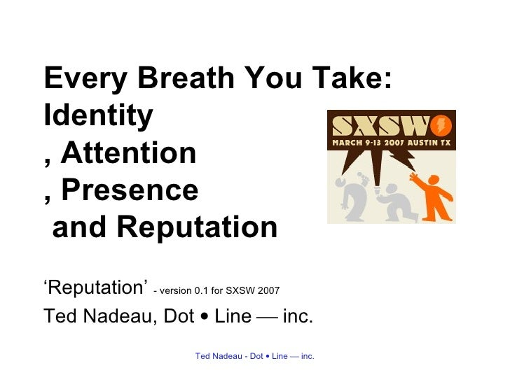 Every Breath You Take: Identity , Attention , Presence  and Reputation <ul><li>' Reputation'  - version 0.1 for SXSW 2007 ...