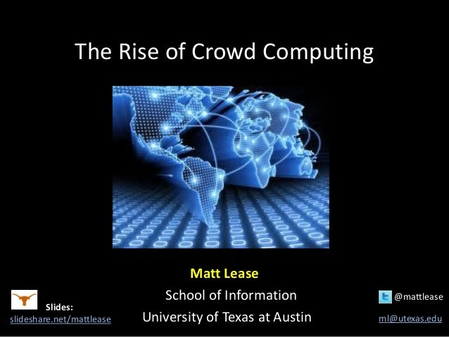 The Rise of Crowd Computing Matt Lease School of Information @mattlease University of Texas at Austin ml@utexas.edu Slides...