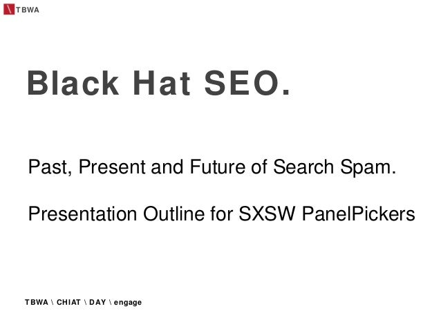 TBWA TBWA  CHIAT  DAY  engage Black Hat SEO. Past, Present and Future of Search Spam. Presentation Outline for SXSW PanelP...