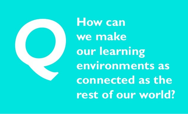 How can we make our learning environments as connected as the rest of our world? Q