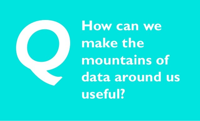 How can we make the mountains of data around us useful? Q