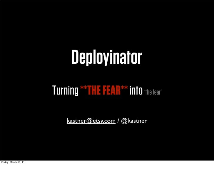 Deployinator                       Turning **THE FEAR** into 'the fear'                           kastner@etsy.com / @kast...