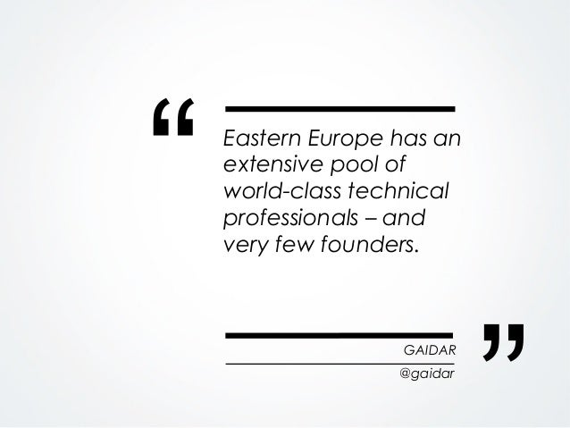 """""""   Eastern Europe has an    extensive pool of    world-class technical    professionals – and    very few founders.      ..."""