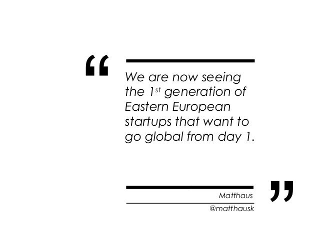 """""""   We are now seeing    the 1st generation of    Eastern European    startups that want to    go global from day 1.      ..."""
