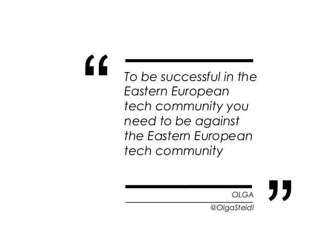 """""""   To be successful in the    Eastern European    tech community you    need to be against    the Eastern European    tec..."""