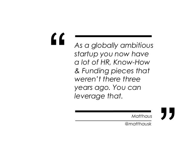 """""""   As a globally ambitious    startup you now have    a lot of HR, Know-How    & Funding pieces that    weren't there thr..."""