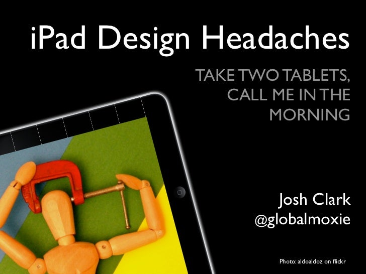 iPad Design Headaches          TAKE TWO TABLETS,             CALL ME IN THE                 MORNING                   Josh...