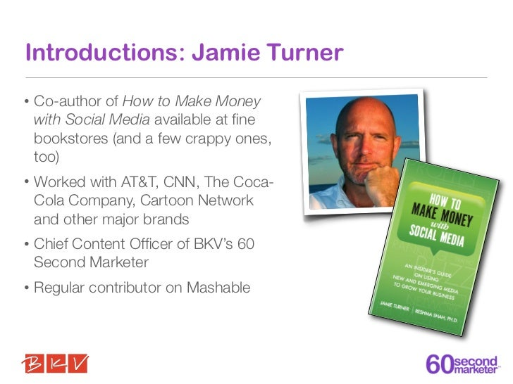 Introductions: Jamie Turner•   Co-author of How to Make Money    with Social Media available at fine    bookstores (and a f...