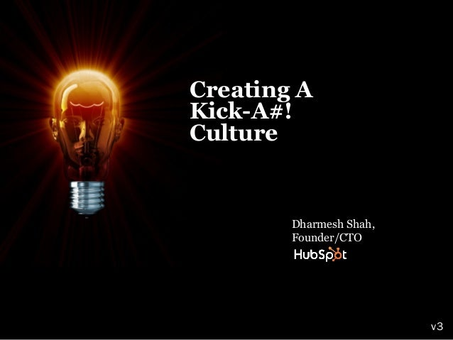 Creating AKick-A#!Culture        Dharmesh Shah,        Founder/CTO                         v3