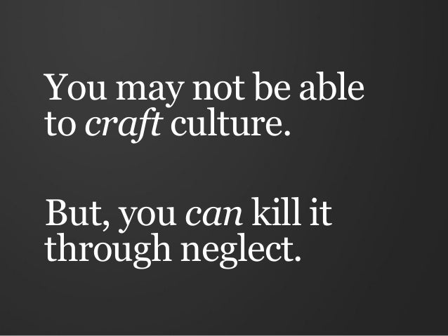 You may not be ableto craft culture.But, you can kill itthrough neglect.