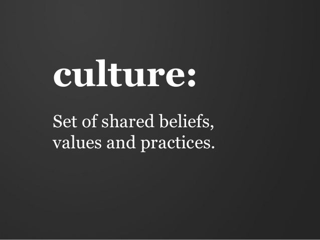 culture:Set of shared beliefs,values and practices.