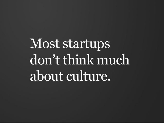 Most startupsdon't think muchabout culture.
