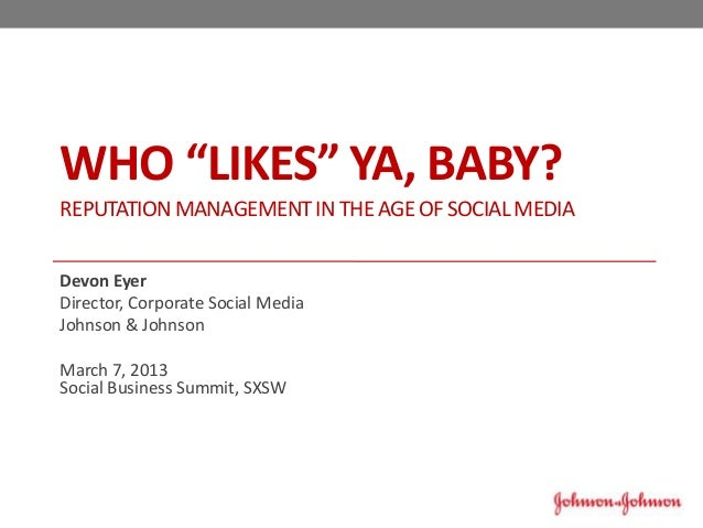 "WHO ""LIKES"" YA, BABY?REPUTATION MANAGEMENT IN THE AGE OF SOCIAL MEDIADevon EyerDirector, Corporate Social MediaJohnson & J..."
