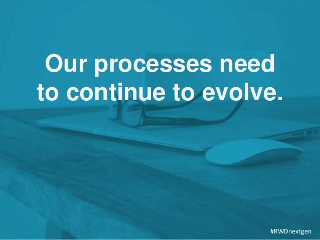 Our processes need to continue to evolve. #RWDnextgen