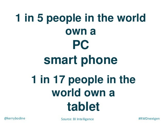##RWDnextgen@kerrybodine Source: BI Intelligence 1 in 5 people in the world own a PC smart phone 1 in 17 people in the wor...