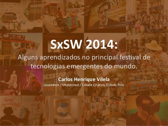 SxSW 2014:  Alguns aprendizados no principal festival de tecnologias emergentes do mundo.  Carlos Henrique Vilela  Leucotr...